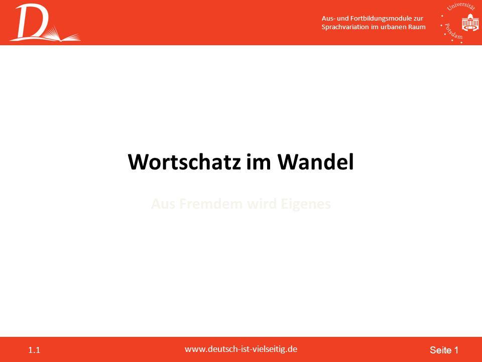 Seite 1 www.deutsch-ist-vielseitig.de 1.1 Aus- und Fortbildungsmodule zur Sprachvariation im urbanen Raum Wortschatz im Wandel Aus Fremdem wird Eigenes