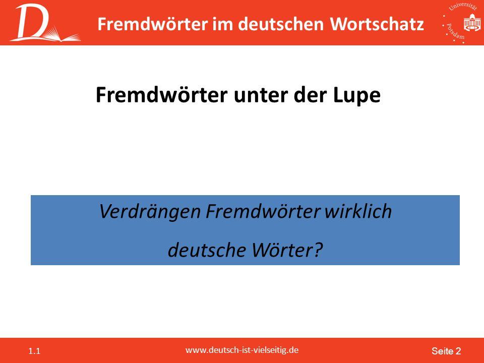 Seite 2 www.deutsch-ist-vielseitig.de 1.1 Fremdwörter im deutschen Wortschatz Fremdwörter unter der Lupe Verdrängen Fremdwörter wirklich deutsche Wörter