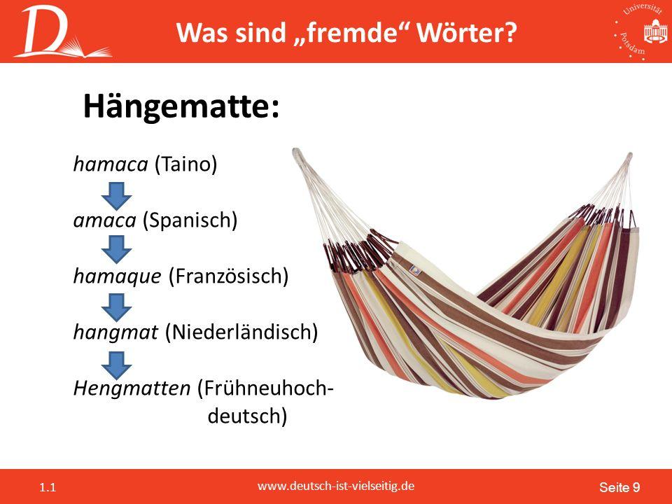 """Seite 9 www.deutsch-ist-vielseitig.de 1.1 Hängematte: hamaca (Taino) amaca (Spanisch) hamaque (Französisch) hangmat (Niederländisch) Hengmatten (Frühneuhoch- deutsch) Was sind """"fremde Wörter"""
