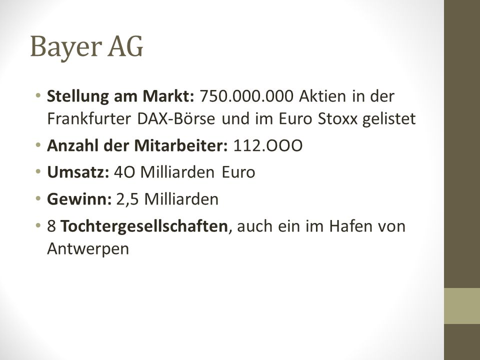 Bayer AG Stellung am Markt: 750.000.000 Aktien in der Frankfurter DAX-Börse und im Euro Stoxx gelistet Anzahl der Mitarbeiter: 112.OOO Umsatz: 4O Milliarden Euro Gewinn: 2,5 Milliarden 8 Tochtergesellschaften, auch ein im Hafen von Antwerpen