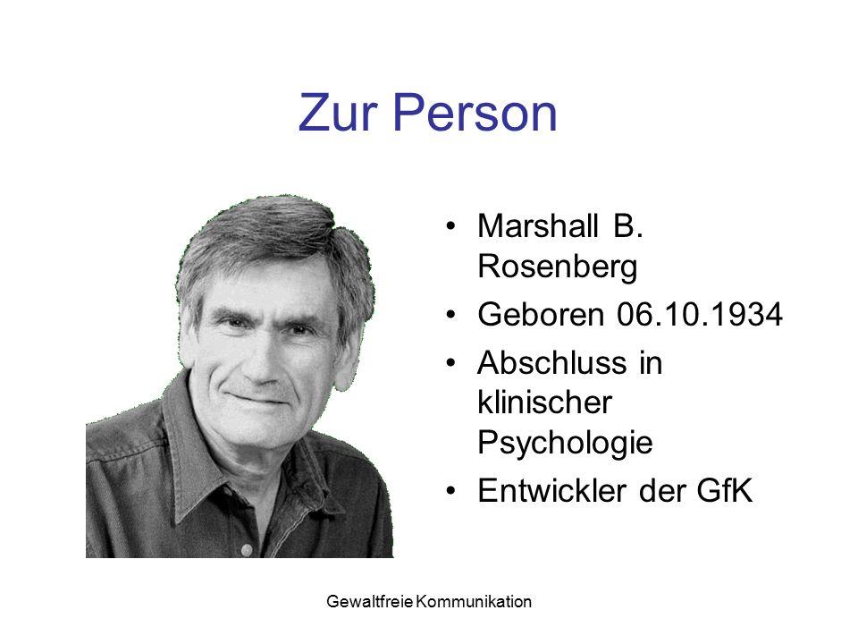 Gewaltfreie Kommunikation Zur Person Marshall B. Rosenberg Geboren 06.10.1934 Abschluss in klinischer Psychologie Entwickler der GfK