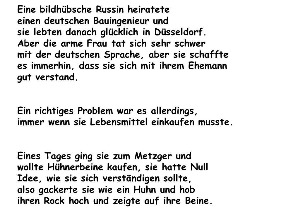 Eine bildhübsche Russin heiratete einen deutschen Bauingenieur und sie lebten danach glücklich in Düsseldorf. Aber die arme Frau tat sich sehr schwer