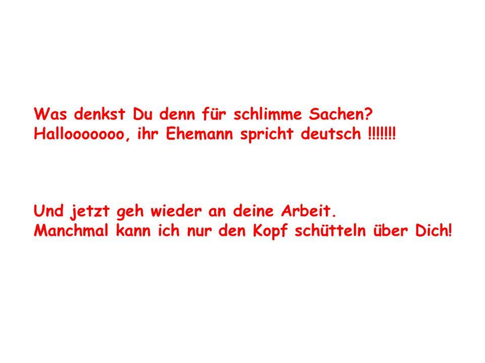 Was denkst Du denn für schlimme Sachen? Hallooooooo, ihr Ehemann spricht deutsch !!!!!!! Und jetzt geh wieder an deine Arbeit. Manchmal kann ich nur d