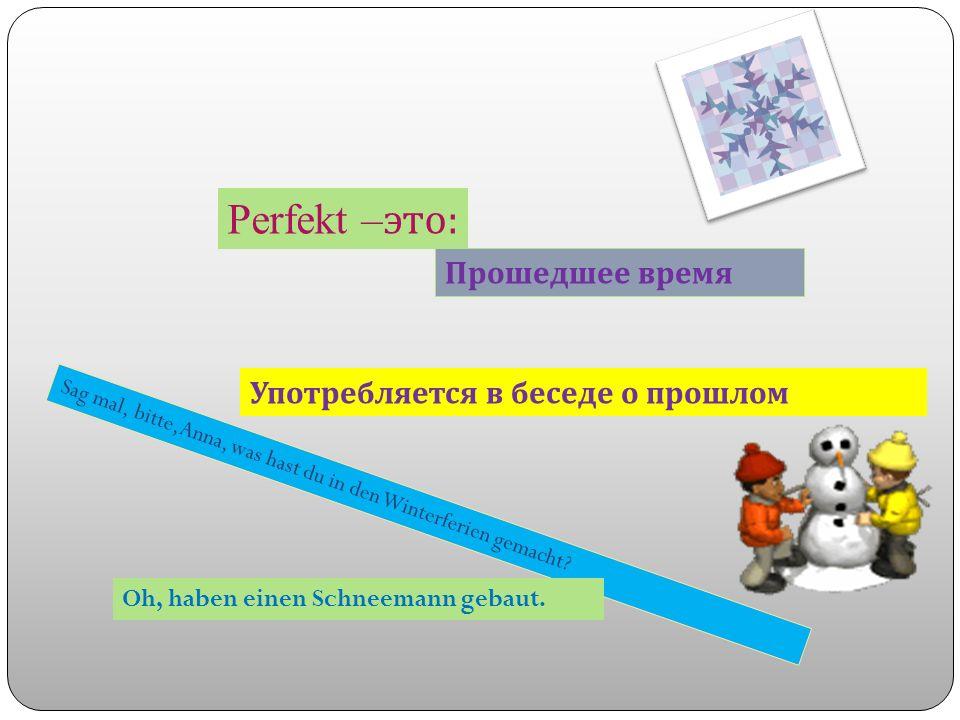 Perfekt – это : Прошедшее время Употребляется в беседе о прошлом S a g m a l, b i t t e, A n n a, w a s h a s t d u i n d e n W i n t e r f e r i e n g e m a c h t .