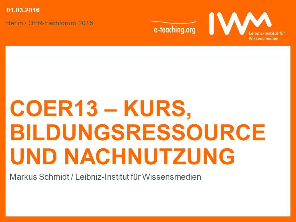 COER13 – KURS, BILDUNGSRESSOURCE UND NACHNUTZUNG Markus Schmidt / Leibniz-Institut für Wissensmedien Berlin / OER-Fachforum 2016 01.03.2016