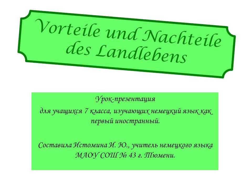 Vorteile und Nachteile des Landlebens Урок-презентация для учащихся 7 класса, изучающих немецкий язык как первый иностранный.