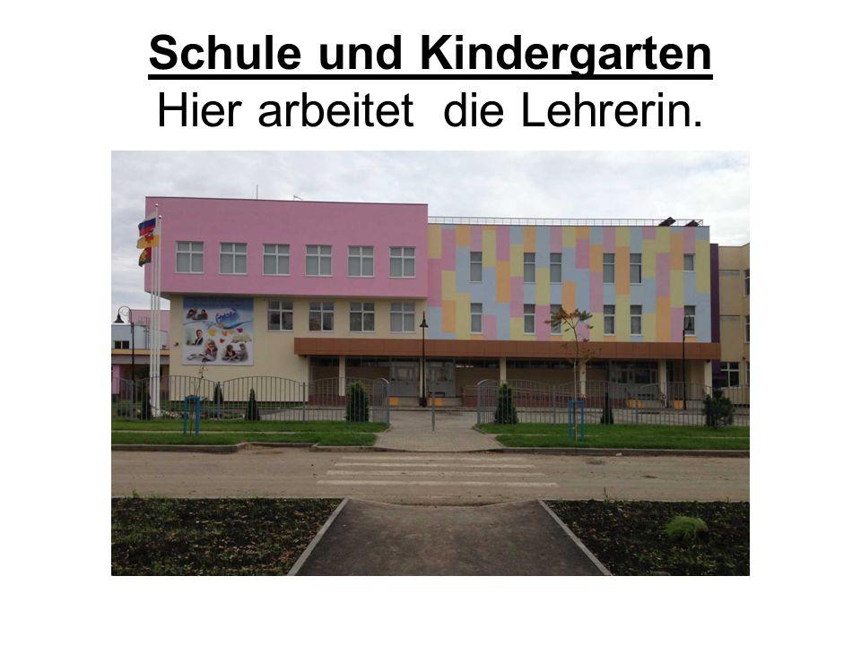 Schule und Kindergarten Hier arbeitet die Lehrerin.