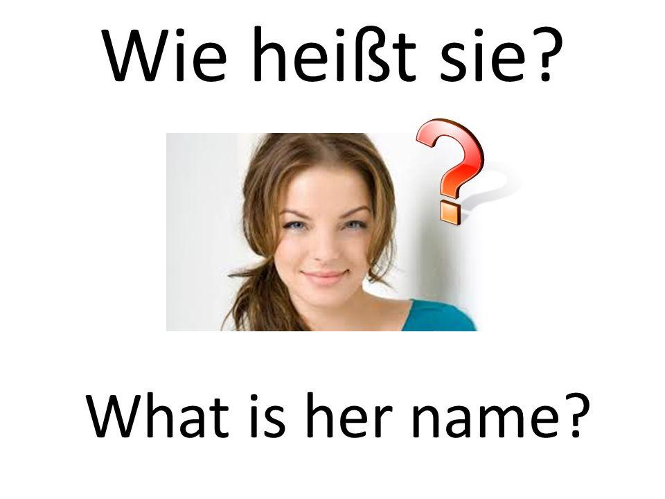 Wie heißt sie? What is her name?