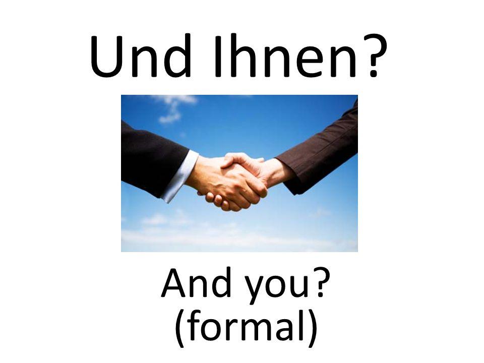 And you? (formal) Und Ihnen?