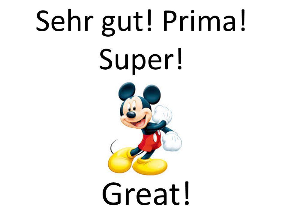 Sehr gut! Prima! Super! Great!