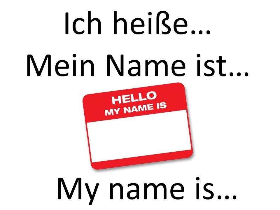 Ich heiße… My name is… Mein Name ist…