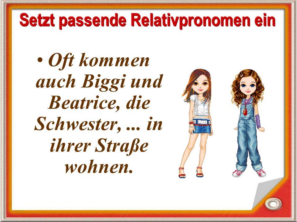 Oft kommen auch Biggi und Beatrice, die Schwester,... in ihrer Straße wohnen.