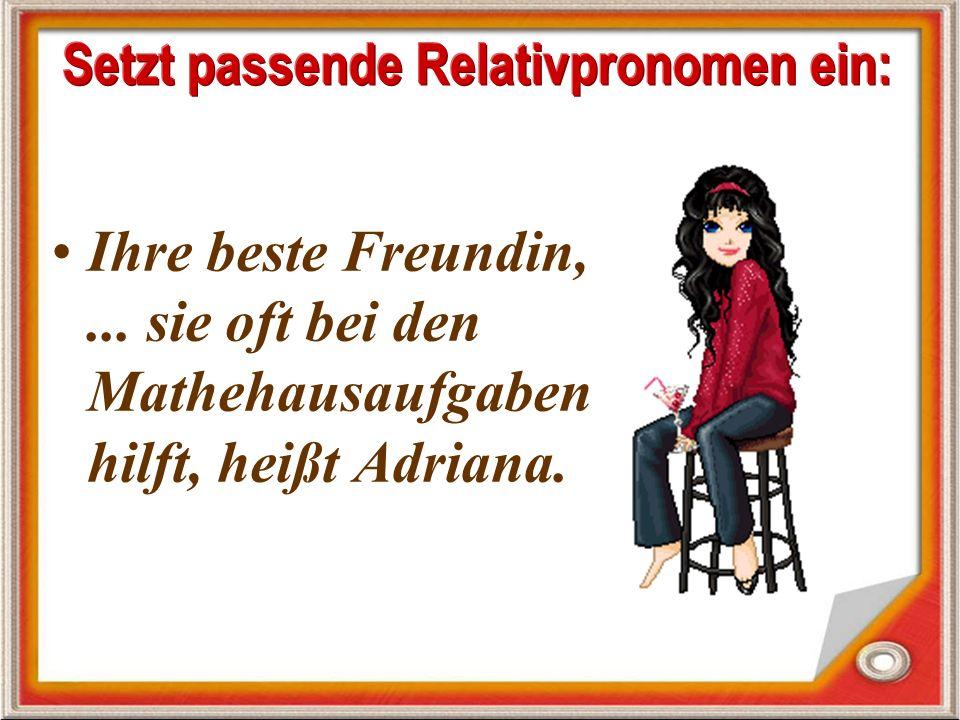 Ihre beste Freundin,... sie oft bei den Mathehausaufgaben hilft, heißt Adriana.