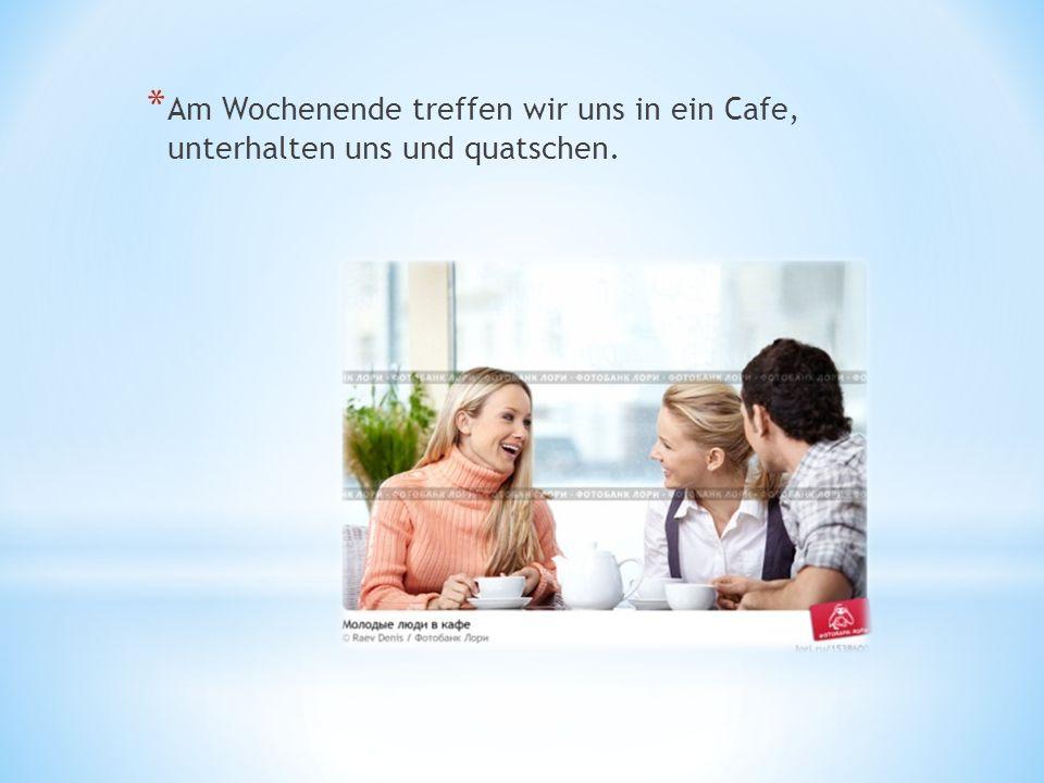 * Am Wochenende treffen wir uns in ein Cafe, unterhalten uns und quatschen.
