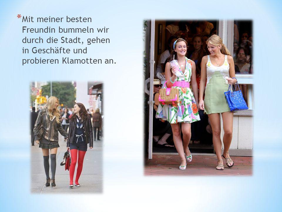 * Mit meiner besten Freundin bummeln wir durch die Stadt, gehen in Geschäfte und probieren Klamotten an.