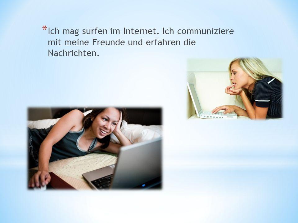 * Ich mag surfen im Internet. Ich communiziere mit meine Freunde und erfahren die Nachrichten.