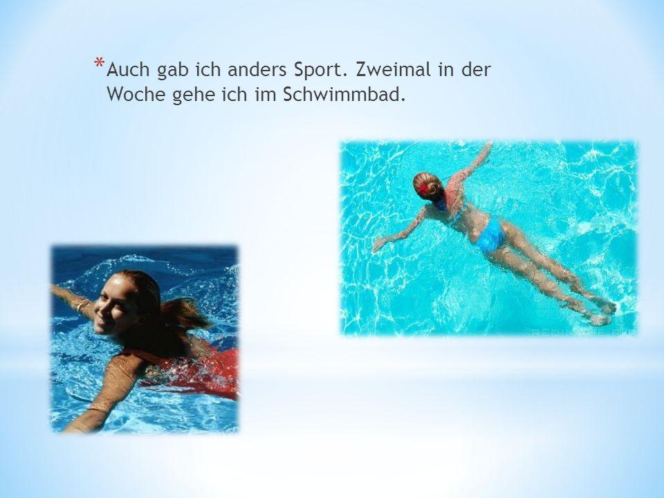 * Auch gab ich anders Sport. Zweimal in der Woche gehe ich im Schwimmbad.