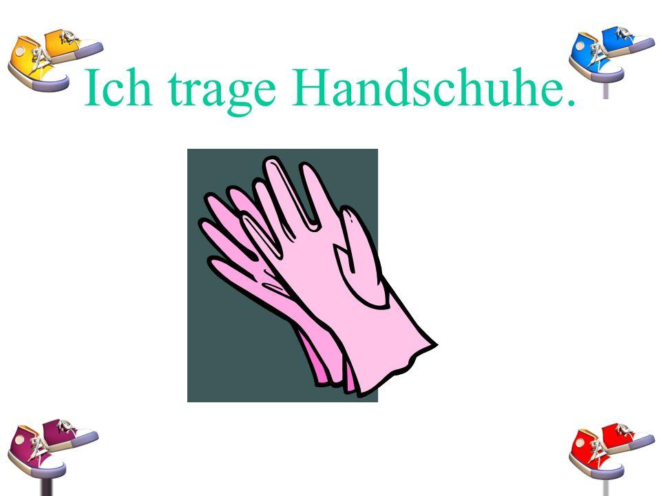 Ich trage Handschuhe.