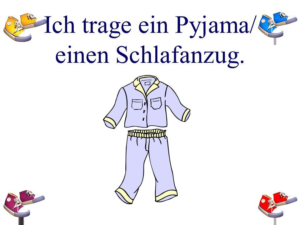 Ich trage ein Pyjama/ einen Schlafanzug.
