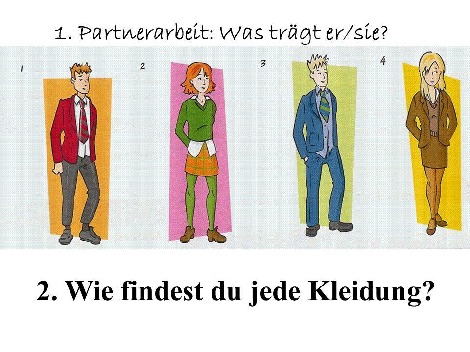 1. Partnerarbeit: Was trägt er/sie? 2. Wie findest du jede Kleidung?