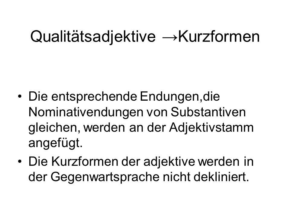 Qualitätsadjektive →Kurzformen Die entsprechende Endungen,die Nominativendungen von Substantiven gleichen, werden an der Adjektivstamm angefügt.