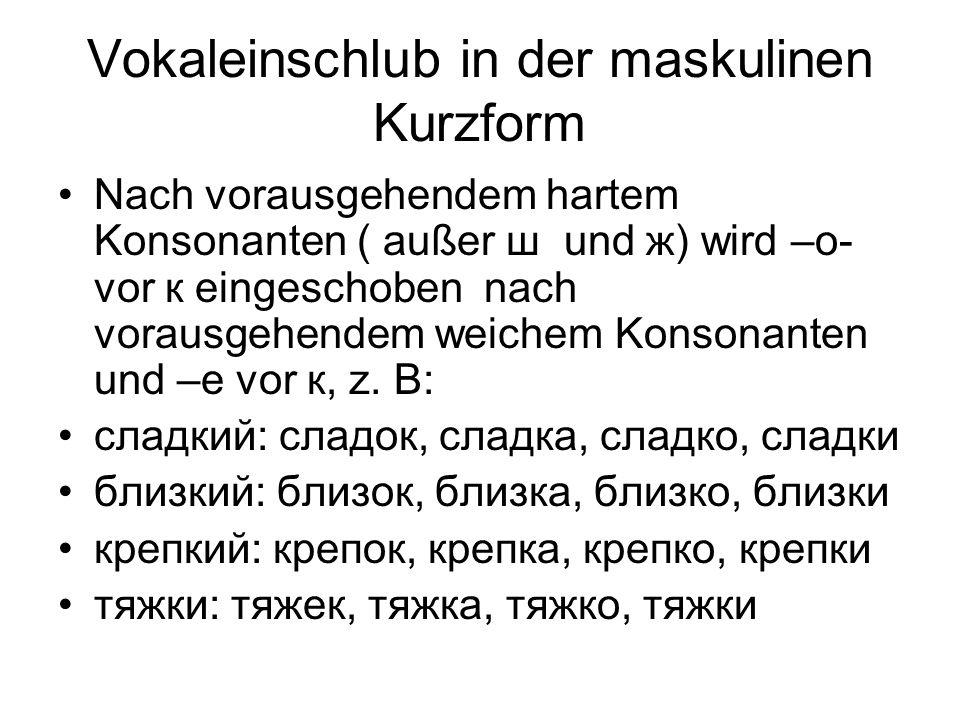 Vokaleinschlub in der maskulinen Kurzform Nach vorausgehendem hartem Konsonanten ( außer ш und ж) wird –o- vor к eingeschoben nach vorausgehendem weichem Konsonanten und –e vor к, z.