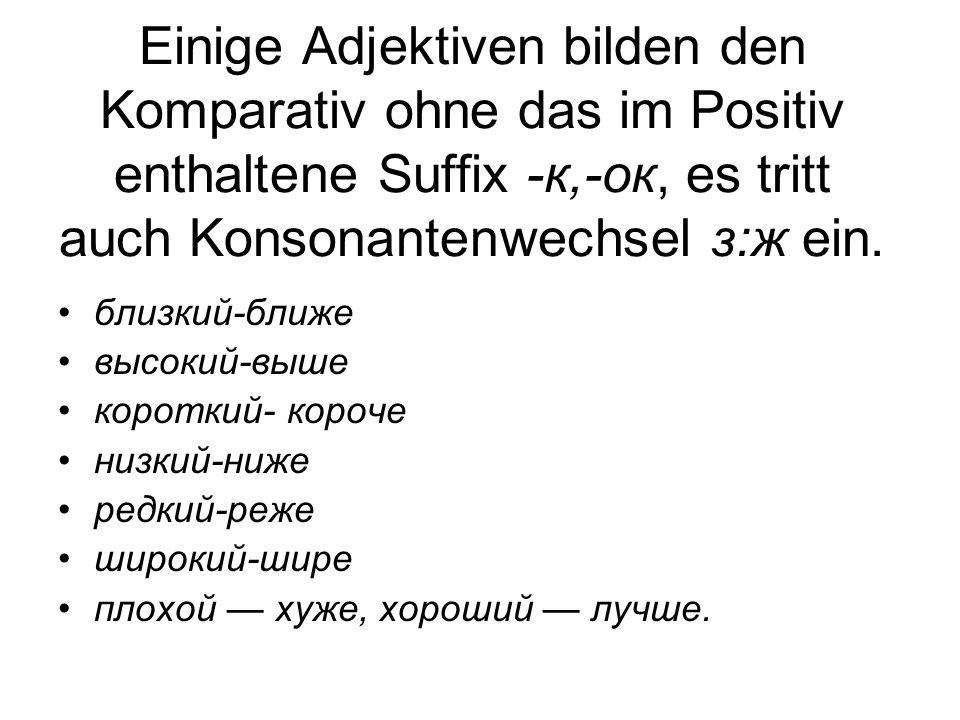 Einige Adjektiven bilden den Komparativ ohne das im Positiv enthaltene Suffix -к,-ок, es tritt auch Konsonantenwechsel з:ж ein.
