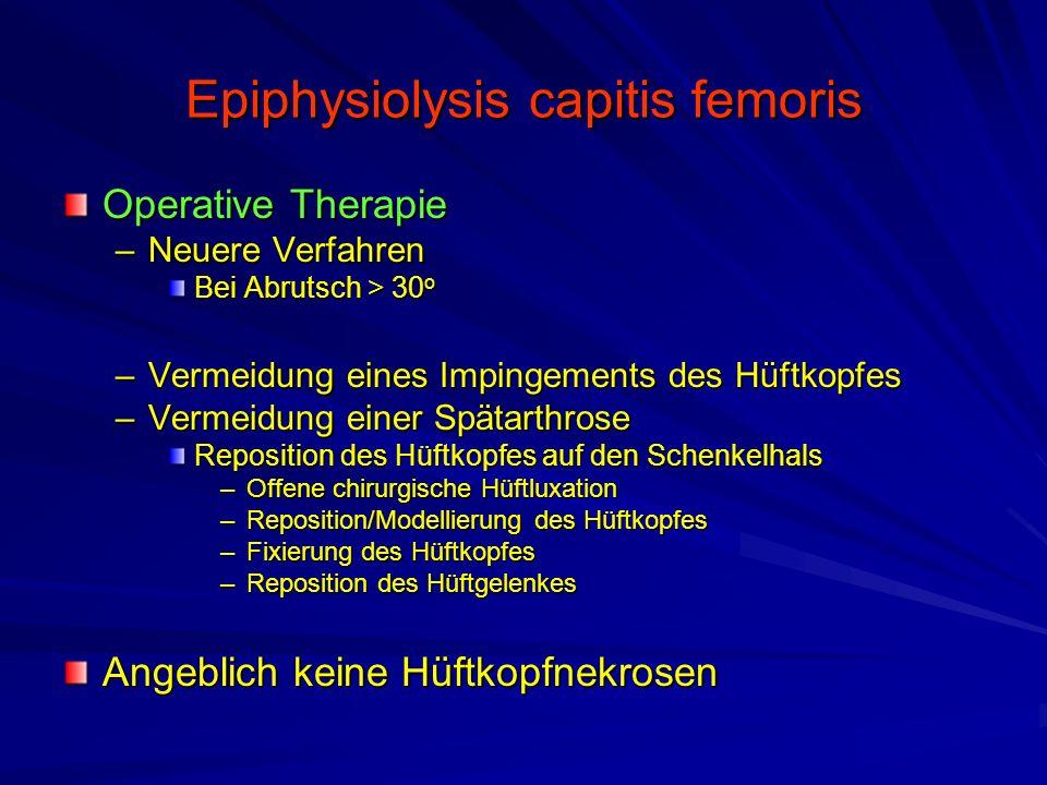 Epiphysiolysis capitis femoris Operative Therapie –Neuere Verfahren Bei Abrutsch > 30 o –Vermeidung eines Impingements des Hüftkopfes –Vermeidung eine