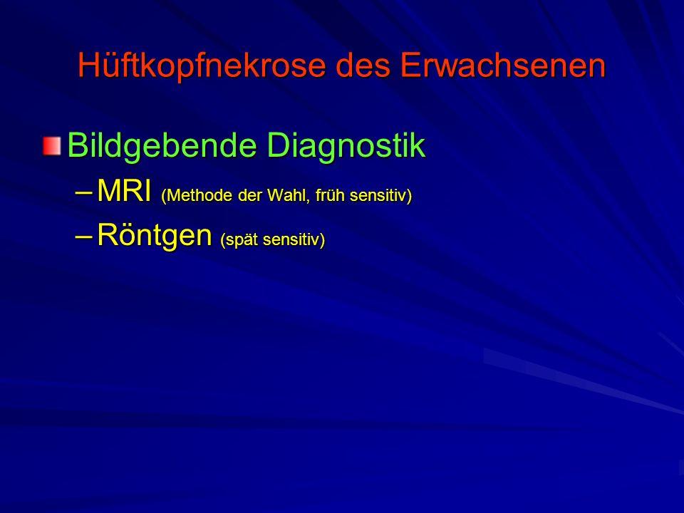 Hüftkopfnekrose des Erwachsenen Bildgebende Diagnostik –MRI (Methode der Wahl, früh sensitiv) –Röntgen (spät sensitiv)
