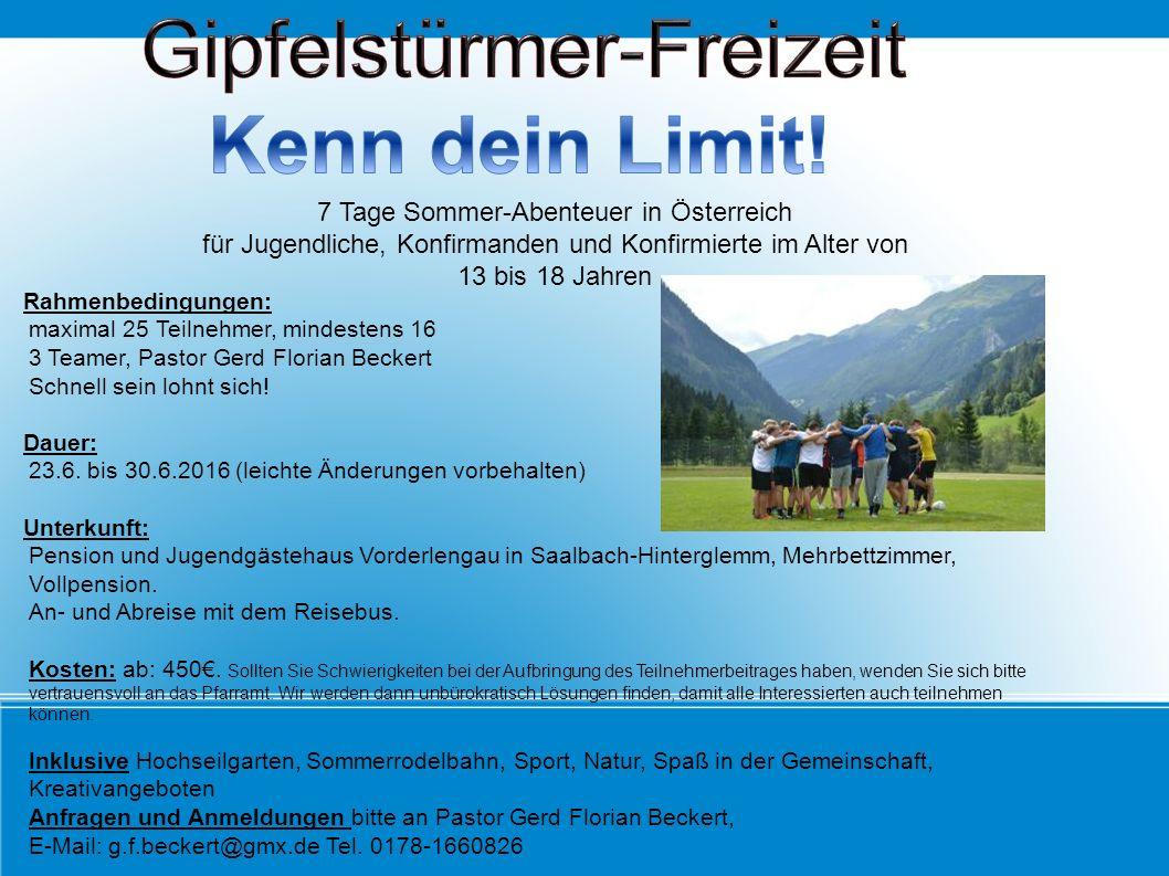 7 Tage Sommer-Abenteuer in Österreich für Jugendliche, Konfirmanden und Konfirmierte im Alter von 13 bis 18 Jahren Rahmenbedingungen: maximal 25 Teilnehmer, mindestens 16 3 Teamer, Pastor Gerd Florian Beckert Schnell sein lohnt sich.