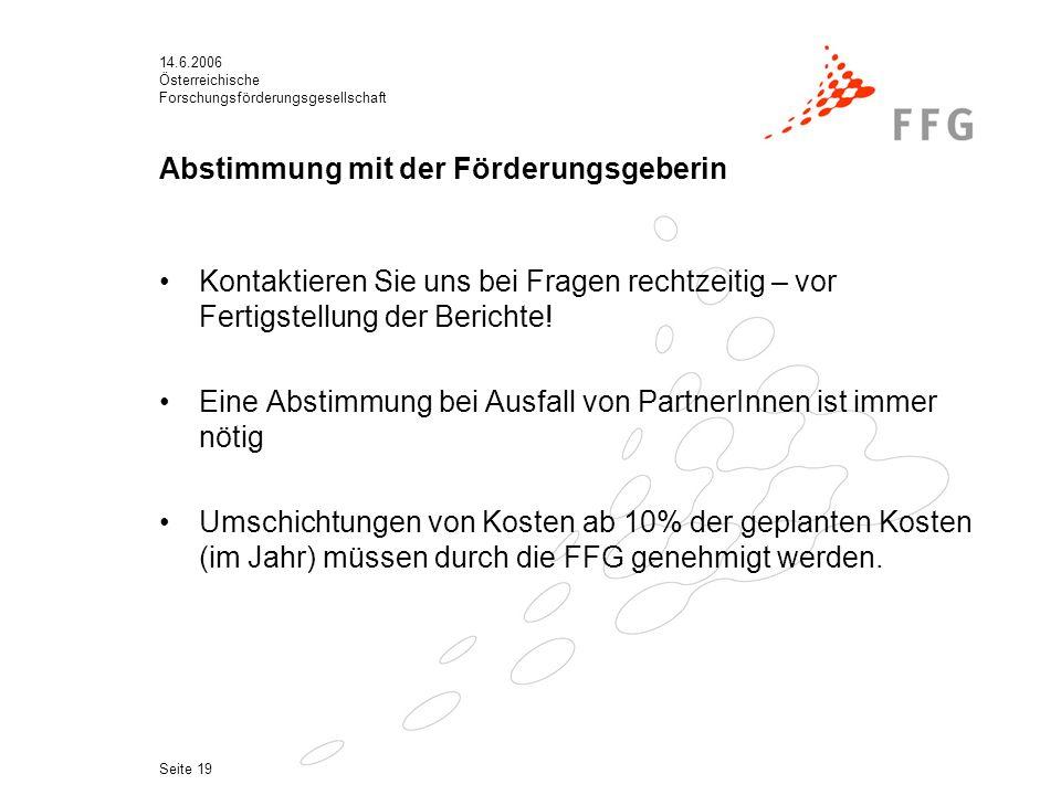 14.6.2006 Österreichische Forschungsförderungsgesellschaft Seite 19 Abstimmung mit der Förderungsgeberin Kontaktieren Sie uns bei Fragen rechtzeitig – vor Fertigstellung der Berichte.