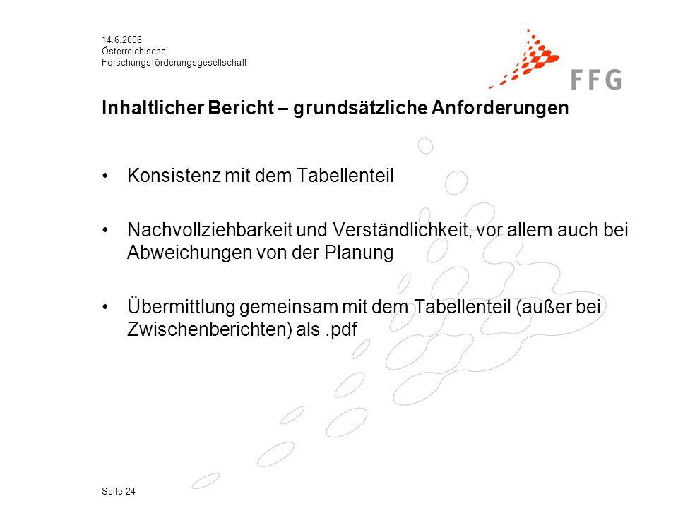 14.6.2006 Österreichische Forschungsförderungsgesellschaft Seite 24 Inhaltlicher Bericht – grundsätzliche Anforderungen Konsistenz mit dem Tabellenteil Nachvollziehbarkeit und Verständlichkeit, vor allem auch bei Abweichungen von der Planung Übermittlung gemeinsam mit dem Tabellenteil (außer bei Zwischenberichten) als.pdf