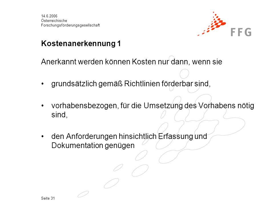 14.6.2006 Österreichische Forschungsförderungsgesellschaft Seite 31 Kostenanerkennung 1 Anerkannt werden können Kosten nur dann, wenn sie grundsätzlich gemäß Richtlinien förderbar sind, vorhabensbezogen, für die Umsetzung des Vorhabens nötig sind, den Anforderungen hinsichtlich Erfassung und Dokumentation genügen