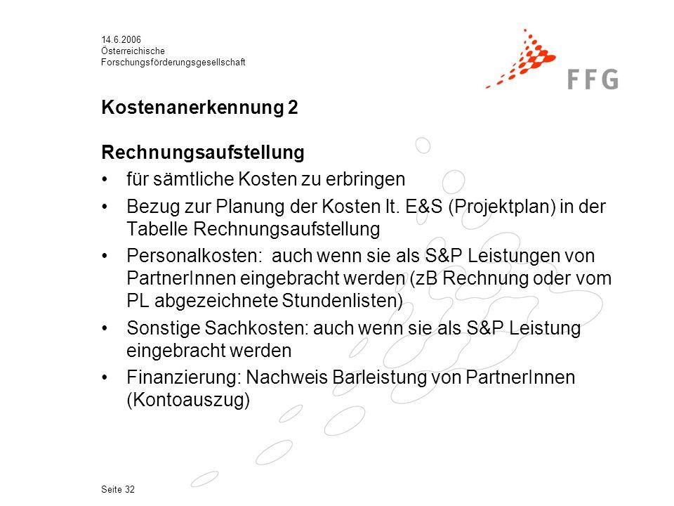 14.6.2006 Österreichische Forschungsförderungsgesellschaft Seite 32 Kostenanerkennung 2 Rechnungsaufstellung für sämtliche Kosten zu erbringen Bezug zur Planung der Kosten lt.