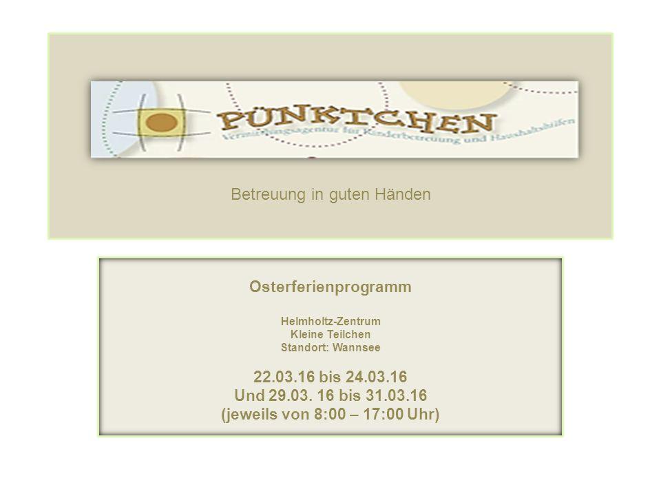 Betreuung in guten Händen Osterferienprogramm Helmholtz-Zentrum Kleine Teilchen Standort: Wannsee 22.03.16 bis 24.03.16 Und 29.03. 16 bis 31.03.16 (je