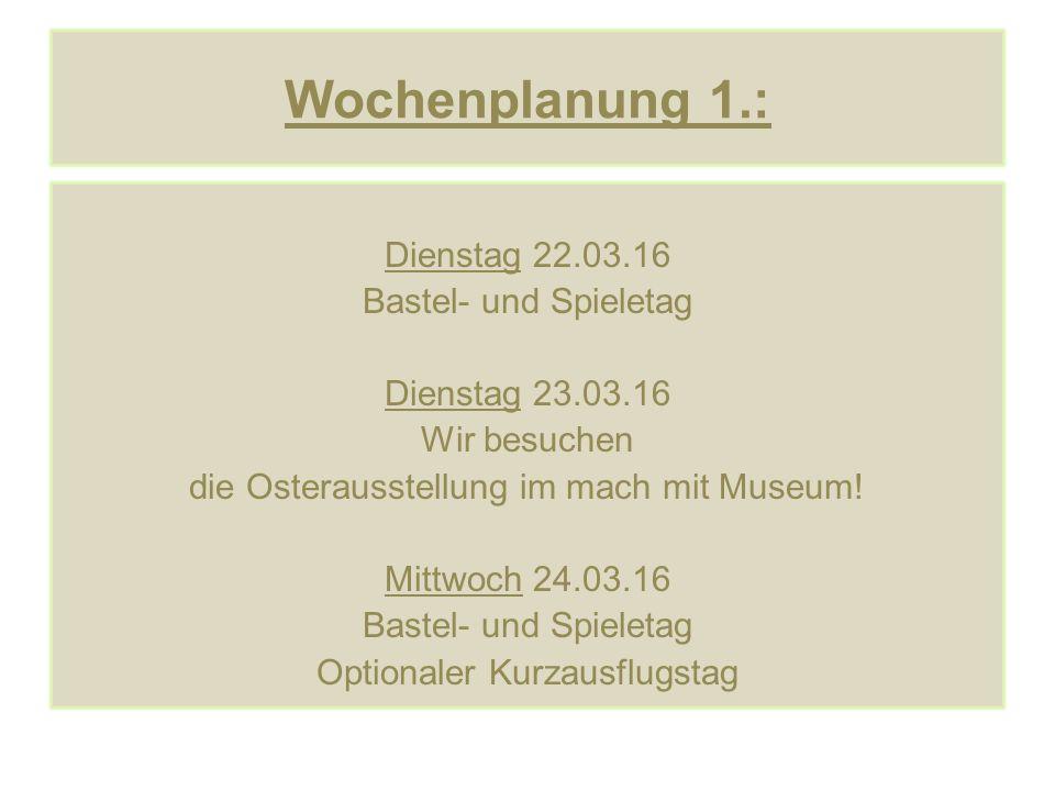 Wochenplanung 1.: Dienstag 22.03.16 Bastel- und Spieletag Dienstag 23.03.16 Wir besuchen die Osterausstellung im mach mit Museum! Mittwoch 24.03.16 Ba