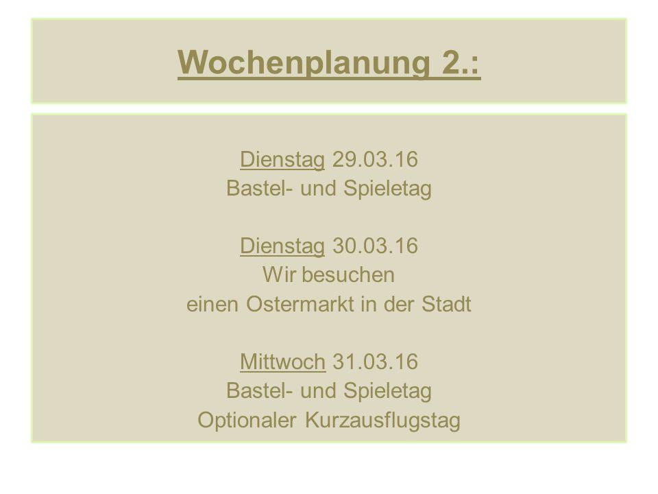 Wochenplanung 2.: Dienstag 29.03.16 Bastel- und Spieletag Dienstag 30.03.16 Wir besuchen einen Ostermarkt in der Stadt Mittwoch 31.03.16 Bastel- und Spieletag Optionaler Kurzausflugstag