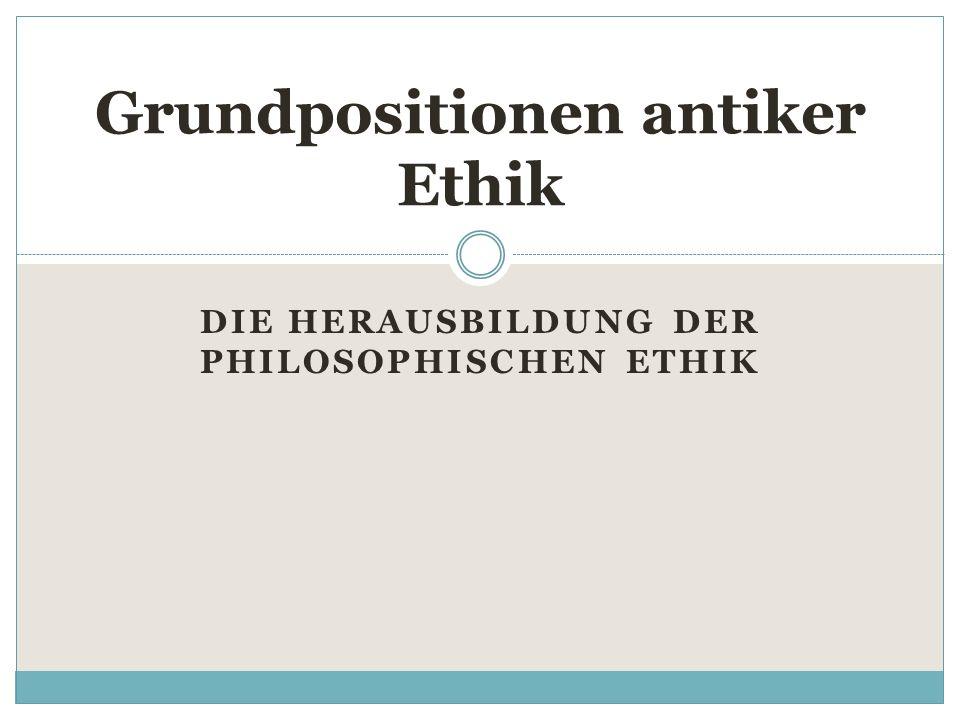 DIE HERAUSBILDUNG DER PHILOSOPHISCHEN ETHIK Grundpositionen antiker Ethik