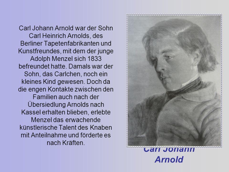 Carl Johann Arnold Carl Johann Arnold war der Sohn Carl Heinrich Arnolds, des Berliner Tapetenfabrikanten und Kunstfreundes, mit dem der junge Adolph Menzel sich 1833 befreundet hatte.