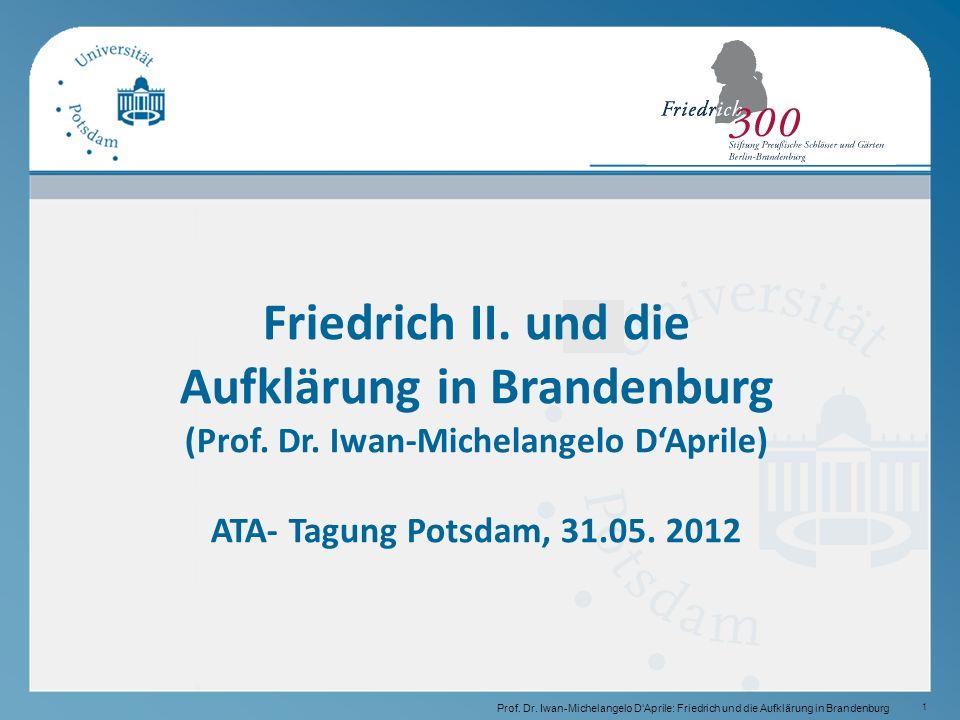 1 Prof.Dr. Iwan-Michelangelo D'Aprile: Friedrich und die Aufklärung in Brandenburg Friedrich II.