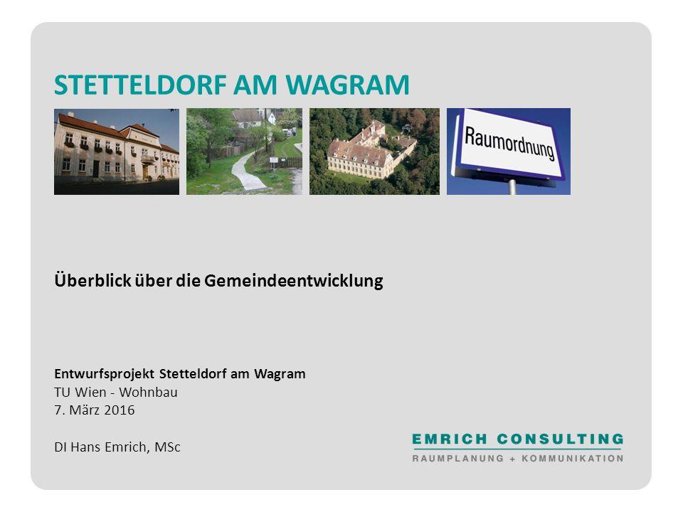 STETTELDORF AM WAGRAM Überblick über die Gemeindeentwicklung Entwurfsprojekt Stetteldorf am Wagram TU Wien - Wohnbau 7.