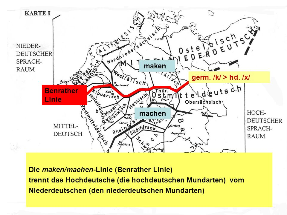 Benrather Linie maken machen germ. /k/ > hd. /x/ Die maken/machen-Linie (Benrather Linie) trennt das Hochdeutsche (die hochdeutschen Mundarten) vom Ni