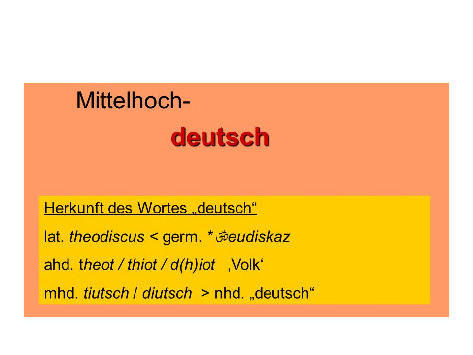 """Mittelhoch-deutsch Herkunft des Wortes """"deutsch"""" lat. theodiscus < germ. *  eudiskaz ahd. theot / thiot / d(h)iot 'Volk' mhd. tiutsch / diutsch > nhd"""