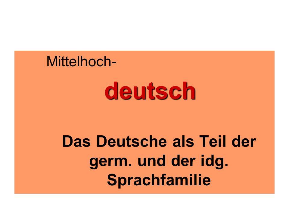 Mittelhoch-deutsch Das Deutsche als Teil der germ. und der idg. Sprachfamilie