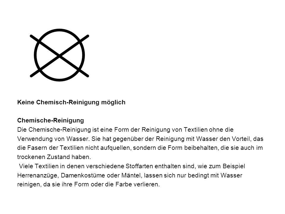 Keine Chemisch-Reinigung möglich Chemische-Reinigung Die Chemische-Reinigung ist eine Form der Reinigung von Textilien ohne die Verwendung von Wasser.