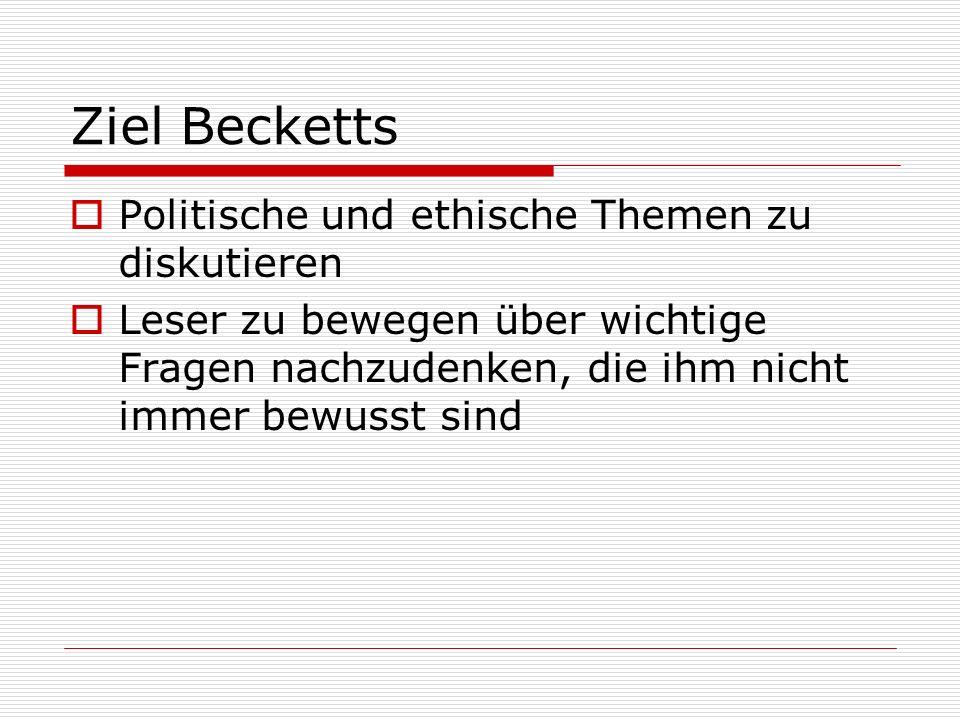 Ziel Becketts  Politische und ethische Themen zu diskutieren  Leser zu bewegen über wichtige Fragen nachzudenken, die ihm nicht immer bewusst sind