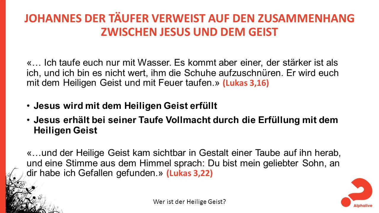 JOHANNES DER TÄUFER VERWEIST AUF DEN ZUSAMMENHANG ZWISCHEN JESUS UND DEM GEIST «… Ich taufe euch nur mit Wasser.