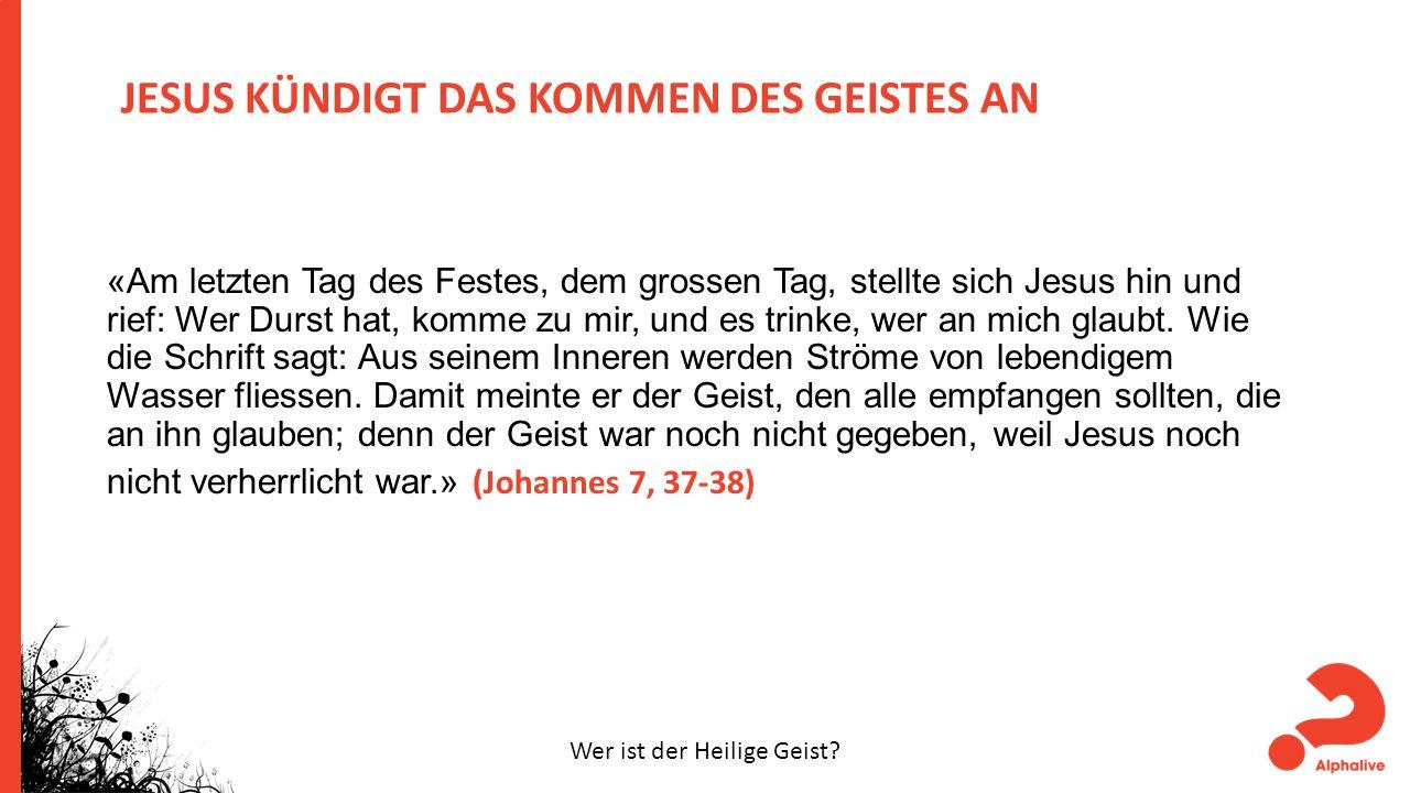 JESUS KÜNDIGT DAS KOMMEN DES GEISTES AN «Am letzten Tag des Festes, dem grossen Tag, stellte sich Jesus hin und rief: Wer Durst hat, komme zu mir, und es trinke, wer an mich glaubt.