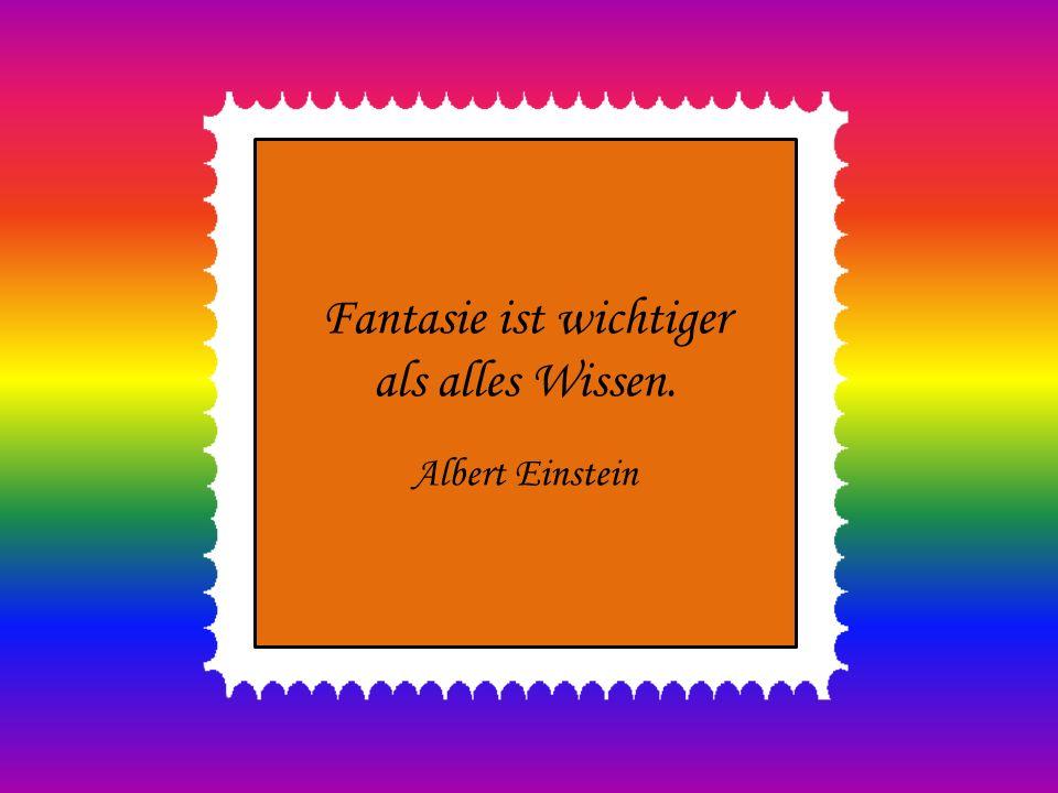 Fantasie ist wichtiger als alles Wissen. Albert Einstein