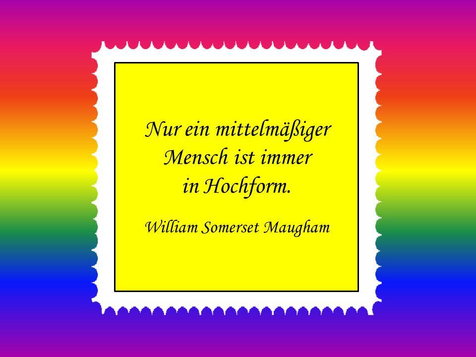 Nur ein mittelmäßiger Mensch ist immer in Hochform. William Somerset Maugham